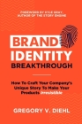 Brand Identity Breakthrough: How to Craft Your Company's Unique Story to Make Your Products Irresistible Cover Image