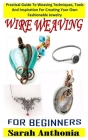 Wire Weaving for Beginners: Practical Guide To Weaving Techniques, Tools And Inspiration For Creating Your Own Fashionable Jewelry Cover Image
