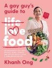 A Gay Guy's Guide to Life Love Food: Outrageously Delicious Recipes (Plus Stories and Dating Advice) from a Food-Obsessed Gay Cover Image