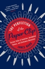 The Perfection of the Paper Clip: Curious Tales of Invention, Accidental Genius, and Stationery Obsession Cover Image