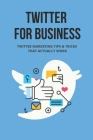 Twitter For Business: Twitter Marketing Tips & Tricks That Actually Work: Master Twitter Marketing Cover Image