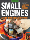 Small Engines and Outdoor Power Equipment: A Care & Repair Guide for: Lawn Mowers, Snowblowers & Small Gas-Powered Imple Cover Image