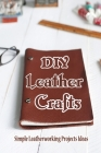 DIY Leather Crafts: Simple Leatherworking Projects Ideas: Easy Leather Projects Ideas Cover Image