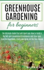 Greenhouse Gardening for Beginners: The Ultimate Guide that will teach you How to Build a Perfect and Inexpensive Greenhouse and Grow your Favorite Ve Cover Image