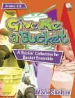 Give Me a Bucket, Grades 4-8: A Rockin' Collection for Bucket Ensemble [With CDROM] Cover Image