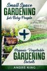 Small Space Gardening for Busy People: + Organic Vegetable Gardening Secrets Cover Image