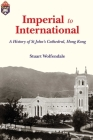 Imperial to International: A History of St John's Cathedral, Hong Kong Cover Image