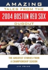 Amazing Tales from the 2004 Boston Red Sox Dugout: The Greatest Stories from a Championship Season (Tales from the Team) Cover Image