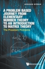 Problem Based Journey from Elementary Number Theory to an Introduction to Matrix Theory, A: The President Problems Cover Image
