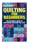 Quilting for Beginners: The Ultimate Guide to Mastering Quilting for Life in 30 Minutes or Less! [Booklet] Cover Image
