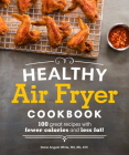 Healthy Air Fryer Cookbook: 100 Great Recipes with Fewer Calories and Less Fat (Healthy Cookbook) Cover Image