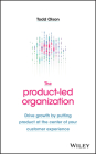 The Product-Led Organization: Drive Growth by Putting Product at the Center of Your Customer Experience Cover Image