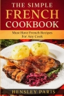 The Simple French Cookbook: Must Have French Recipes For Any Cook Cover Image