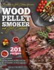 Wood Pellet Smoker And Grill Cookbook: The Ultimate Complete Guide for Beginners to Master the Art Of Barbecue And Grilling. Learn 201 Delicious and P Cover Image