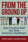 From the Ground Up: How Frontline Staff Can Save Americas Healthcare Cover Image