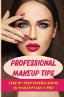 Professional Makeup Tips: Step-By-Step Instructions To Makeup Like A Pro: Easy Makeup Ideas Cover Image