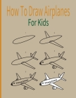 How To Draw AirPlanes For Kids: A Fun Coloring Book For Kids With Learning Activities On How To Draw & Also To Create Your Own Beautiful Airplanes-Gre Cover Image