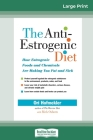 The Anti-Estrogenic Diet: How Estrogenic Foods and Chemicals Are Making You Fat and Sick (16pt Large Print Edition) Cover Image
