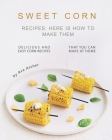 Sweet Corn Recipes: Here Is How to Make Them: Delicious and Easy Corn Recipes That You Can Make at Home Cover Image