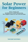 Solar Power for Beginners: Basics, Design and Installation of a Solar Panel System. The Complete Guide for Your Off-Grid Home Cover Image