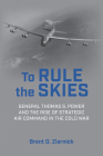 To Rule the Skies: General Thomas S. Power and the Rise of Strategic Air Command in the Cold War (History of Military Aviation) Cover Image