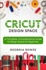 Cricut Design Space: A Complete, Comprehensive Guide to Design Space for Beginners Cover Image