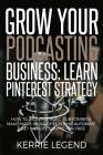 Grow Your Podcasting Business: Learn Pinterest Strategy: How to Increase Blog Subscribers, Make More Sales, Design Pins, Automate & Get Website Traff Cover Image
