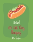 Hello! 60 Hot Dog Recipes: Best Hot Dog Cookbook Ever For Beginners [Macaroni And Cheese Cookbook, Chili Pepper Cookbook, Green Bean Casserole Re Cover Image