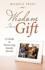 Wisdom Is a Gift: A Guide to Preserving Family Stories Cover Image
