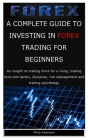 A Complete Guide to Investing in Forex Trading for Beginners: An insight on trading forex for a living, trading tools and tactics, discipline, risk ma Cover Image