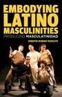 Embodying Latino Masculinities: Producing Masculatinidad Cover Image