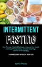 Intermittent Fasting: How To Lose Weight Effortlessly, Improve Your Health, Increase Mental Clarity, Activate Autophagy, And Have More Energ Cover Image