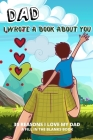Dad I Wrote A Book About You: 30 Reasons I Love Dad What I Love About Dad By Me Book Personalized Fathers Day Gift Cover Image