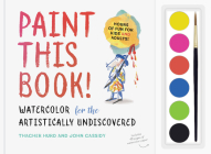 Paint This Book!: Watercolor for the Artistically Undiscovered Cover Image