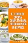 El Libro de Cocina Completo Para Preparar Sopa En Español Cover Image