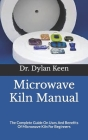 Microwave Kiln Manual: The Complete Guide On Uses And Benefits Of Microwave Kiln For Beginners Cover Image