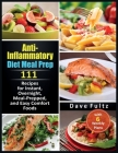 Anti-Inflammatory Diet Meal Prep: 111 Recipes for Instant, Overnight, Meal- Prepped, and Easy Comfort Foods with 6 Weekly Plans Cover Image