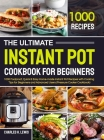The Ultimate Instant Pot Cookbook for Beginners: 1000 Foolproof, Quick & Easy Home-made Instant Pot Recipes with Cooking Tips for Beginners and Advanc Cover Image