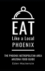 Eat Like a Local- Phoenix: Phoenix Metropolitan Area Arizona Food Guide Cover Image