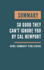 Summary: So Good They Can't Ignore You - Why Skills Trump Passion in the Quest for Work You Love by Cal Newport Cover Image