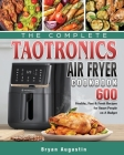 The Complete TaoTronics Air Fryer Cookbook: 600 Healthy, Fast & Fresh Recipes for Smart People on A Budget Cover Image