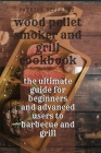 Wood Pellet Smoker & Grill Cookbook: the ultimate guide for beginners and advanced users to barbecue and grill Cover Image