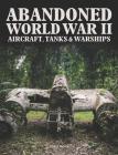 Abandoned World War II Aircraft, Tanks & Warships Cover Image