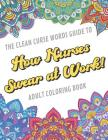 The Clean Curse Words Guide to How Nurses Swear at Work Adult Coloring Book: Nurse Appreciation and Hospital Health Themed Coloring Book with Safe for Cover Image