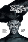 How to Go Mad Without Losing Your Mind: Madness and Black Radical Creativity Cover Image