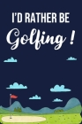 I'd Rather Be Golfing: Golf Gifts for Golf Lovers: Funny Golfer Gift Notebook, Blue and Green Lined Journal for Golf Players Cover Image
