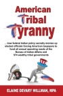 American Tribal Tyranny - ...how federal Indian policy secretly monies up elected officials and forces American taxpayers to fund all annual operating Cover Image
