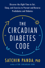 The Circadian Diabetes Code: Discover the Right Time to Eat, Sleep, and Exercise to Prevent and Reverse Prediabetes and Diabetes Cover Image