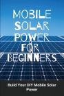 Mobile Solar Power For Beginners: Build Your DIY Mobile Solar Power: Mobile Solar Design Cover Image