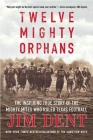 Twelve Mighty Orphans: The Inspiring True Story of the Mighty Mites Who Ruled Texas Football Cover Image